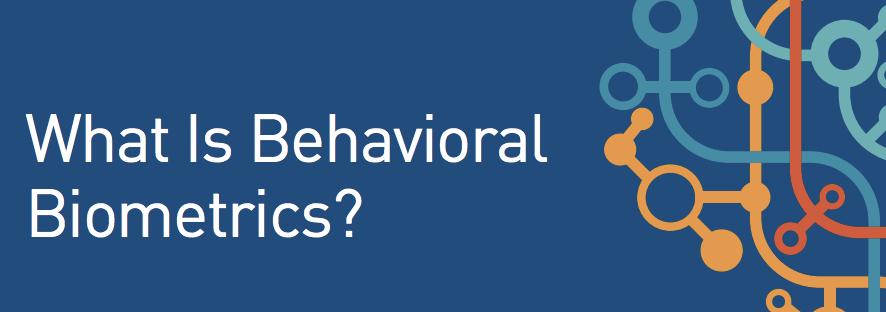 What is Behavioral Biometrics Anyway…?